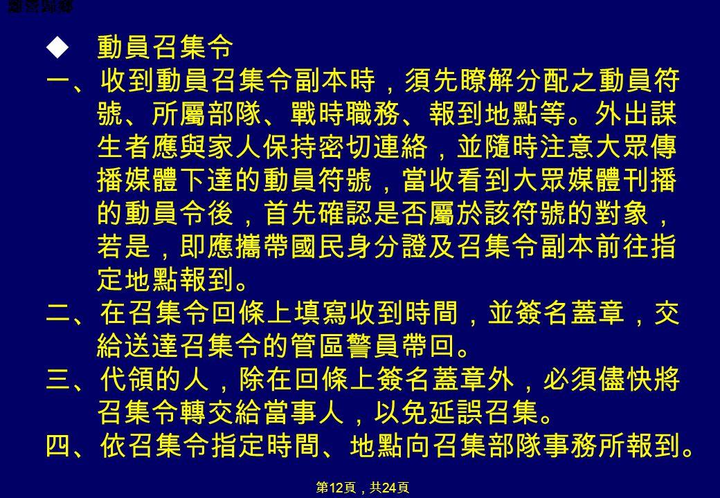 離營歸鄉  動員召集令 一、收到動員召集令副本時,須先瞭解分配之動員符 號、所屬部隊、戰時職務、報到地點等。外出謀 生者應與家人保持密切連絡,並隨時注意大眾傳 播媒體下達的動員符號,當收看到大眾媒體刊播 的動員令後,首先確認是否屬於該符號的對象, 若是,即應攜帶國民身分證及召集令副本前往指 定地點報到。 二、在召集令回條上填寫收到時間,並簽名蓋章,交 給送達召集令的管區警員帶回。 三、代領的人,除在回條上簽名蓋章外,必須儘快將 召集令轉交給當事人,以免延誤召集。 四、依召集令指定時間、地點向召集部隊事務所報到。 第 12 頁,共 24 頁