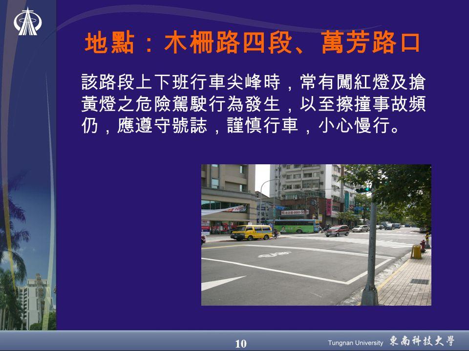 10 地點:木柵路四段、萬芳路口 該路段上下班行車尖峰時,常有闖紅燈及搶 黃燈之危險駕駛行為發生,以至擦撞事故頻 仍,應遵守號誌,謹慎行車,小心慢行。