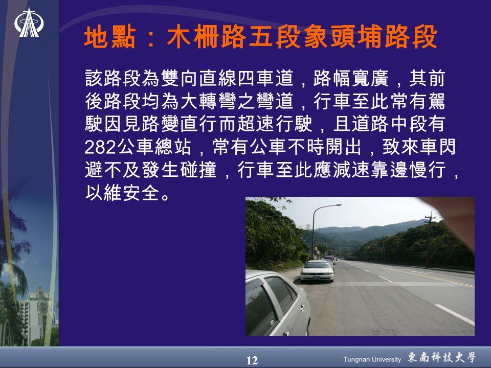 12 地點:木柵路五段象頭埔路段 該路段為雙向直線四車道,路幅寬廣,其前 後路段均為大轉彎之彎道,行車至此常有駕 駛因見路變直行而超速行駛,且道路中段有 282 公車總站,常有公車不時開出,致來車閃 避不及發生碰撞,行車至此應減速靠邊慢行, 以維安全。