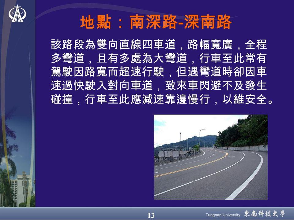 13 地點:南深路-深南路 該路段為雙向直線四車道,路幅寬廣,全程 多彎道,且有多處為大彎道,行車至此常有 駕駛因路寬而超速行駛,但遇彎道時卻因車 速過快駛入對向車道,致來車閃避不及發生 碰撞,行車至此應減速靠邊慢行,以維安全。