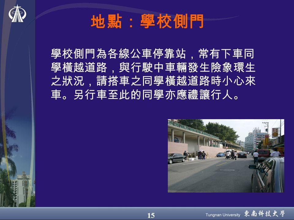 15 地點:學校側門 學校側門為各線公車停靠站,常有下車同 學橫越道路,與行駛中車輛發生險象環生 之狀況,請搭車之同學橫越道路時小心來 車。另行車至此的同學亦應禮讓行人。
