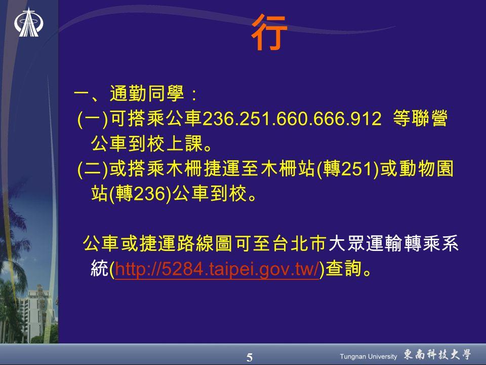 5 行 ㄧ、通勤同學: ( ㄧ ) 可搭乘公車 236.251.660.666.912 等聯營 公車到校上課。 ( 二 ) 或搭乘木柵捷運至木柵站 ( 轉 251) 或動物園 站 ( 轉 236) 公車到校。 公車或捷運路線圖可至台北市大眾運輸轉乘系 統 ( http://5284.taipei.gov.tw/ ) 查詢。 http://5284.taipei.gov.tw/