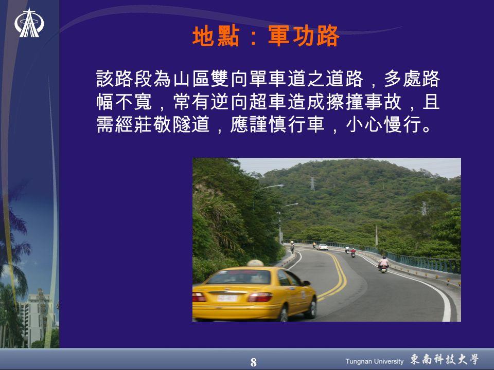 8 地點:軍功路 該路段為山區雙向單車道之道路,多處路 幅不寬,常有逆向超車造成擦撞事故,且 需經莊敬隧道,應謹慎行車,小心慢行。