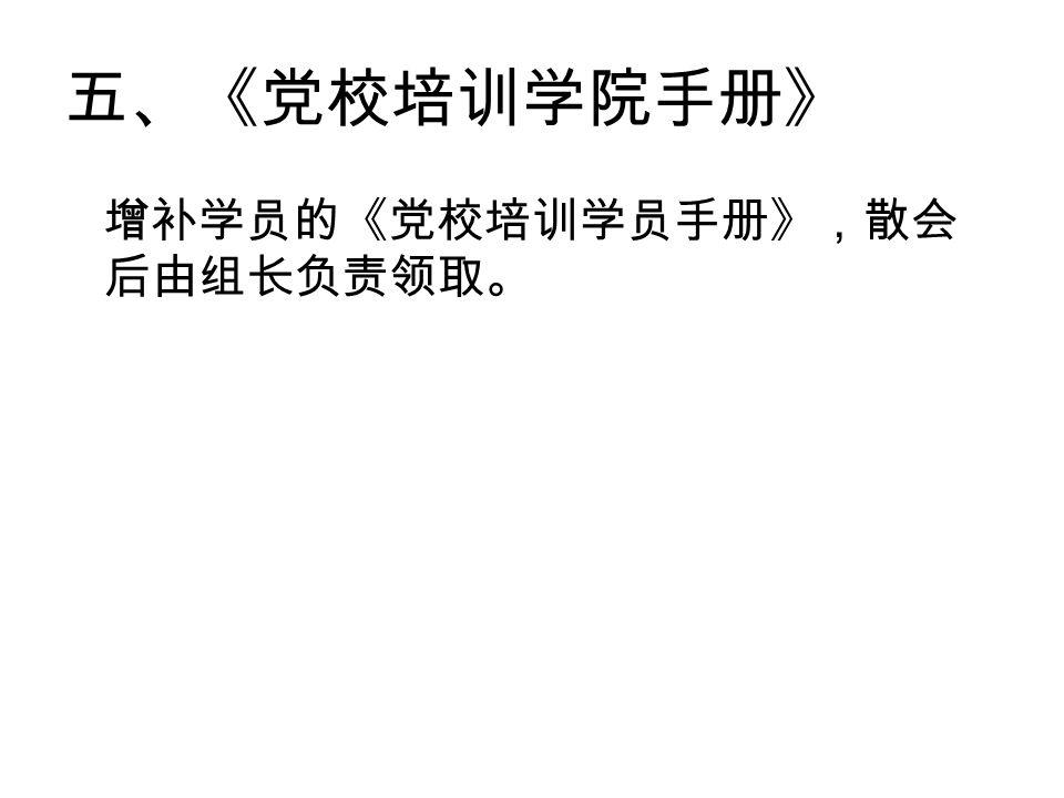五、《党校培训学院手册》 增补学员的《党校培训学员手册》,散会 后由组长负责领取。