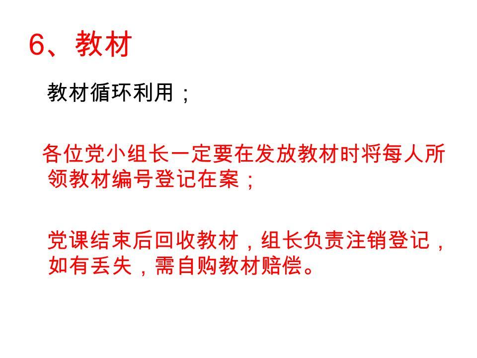 6 、教材 教材循环利用; 各位党小组长一定要在发放教材时将每人所 领教材编号登记在案; 党课结束后回收教材,组长负责注销登记, 如有丢失,需自购教材赔偿。