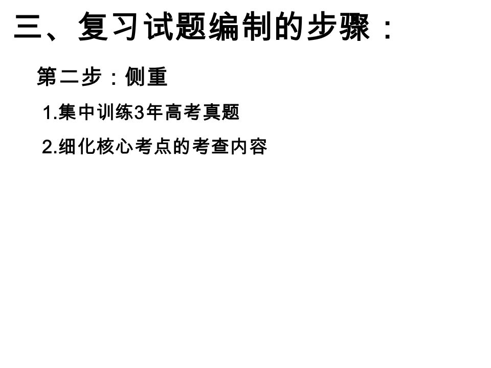 三、复习试题编制的步骤: 1. 集中训练 3 年高考真题 2. 细化核心考点的考查内容 第二步:侧重