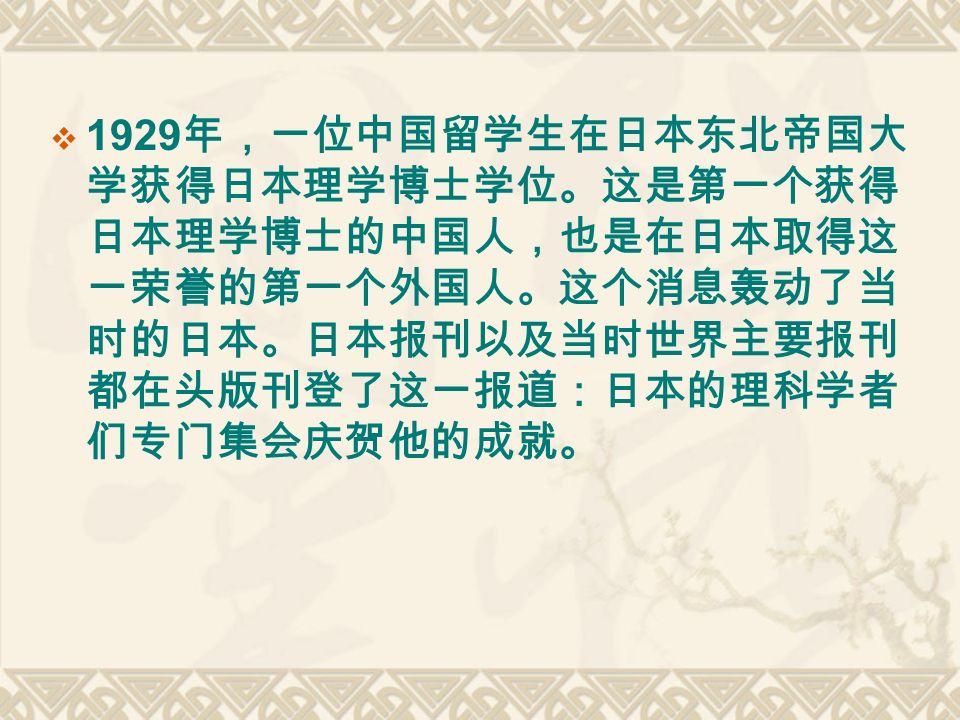  1929 年,一位中国留学生在日本东北帝国大 学获得日本理学博士学位。这是第一个获得 日本理学博士的中国人,也是在日本取得这 一荣誉的第一个外国人。这个消息轰动了当 时的日本。日本报刊以及当时世界主要报刊 都在头版刊登了这一报道:日本的理科学者 们专门集会庆贺他的成就。