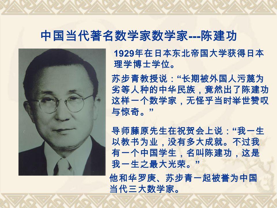 中国当代著名数学家数学家 --- 陈建功 1929 年在日本东北帝国大学获得日本 理学博士学位。 苏步青教授说: 长期被外国人污蔑为 劣等人种的中华民族,竟然出了陈建功 这样一个数学家,无怪乎当时举世赞叹 与惊奇。 导师藤原先生在祝贺会上说: 我一生 以教书为业,没有多大成就。不过我 有一个中国学生,名叫陈建功,这是 我一生之最大光荣。 他和华罗庚、苏步青一起被誉为中国 当代三大数学家。