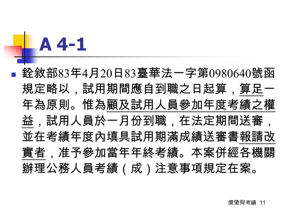 獎懲與考績 11 A 4-1 銓敘部 83 年 4 月 20 日 83 臺華法一字第 0980640 號函 規定略以,試用期間應自到職之日起算,算足一 年為原則。惟為顧及試用人員參加年度考績之權 益,試用人員於一月份到職,在法定期間送審, 並在考績年度內填具試用期滿成績送審書報請改 實者,准予參加當年年終考績。本案併經各機關 辦理公務人員考績(成)注意事項規定在案。