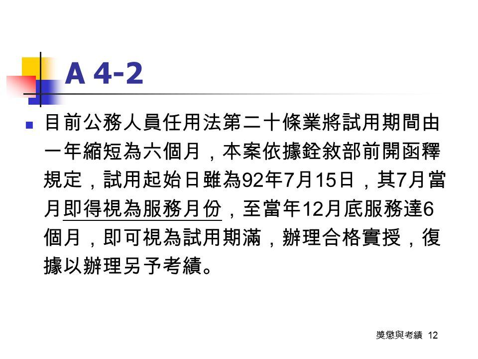 獎懲與考績 12 A 4-2 目前公務人員任用法第二十條業將試用期間由 一年縮短為六個月,本案依據銓敘部前開函釋 規定,試用起始日雖為 92 年 7 月 15 日,其 7 月當 月即得視為服務月份,至當年 12 月底服務達 6 個月,即可視為試用期滿,辦理合格實授,復 據以辦理另予考績。