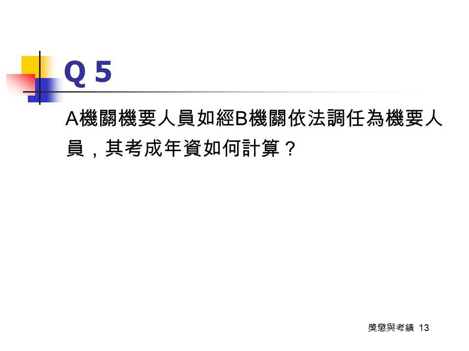 獎懲與考績 13 Q 5 A 機關機要人員如經 B 機關依法調任為機要人 員,其考成年資如何計算?
