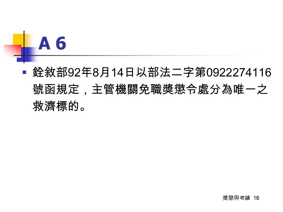 獎懲與考績 16 A 6  銓敘部 92 年 8 月 14 日以部法二字第 0922274116 號函規定,主管機關免職獎懲令處分為唯一之 救濟標的。