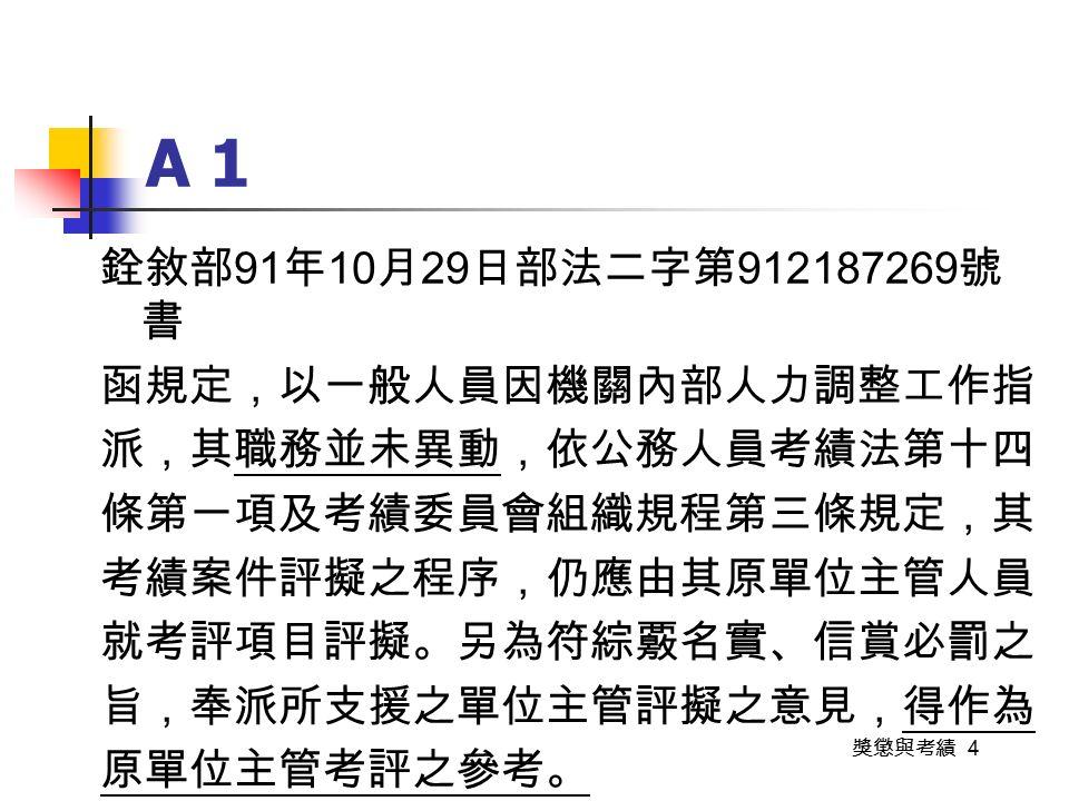 獎懲與考績 4 A 1 銓敘部 91 年 10 月 29 日部法二字第 912187269 號 書 函規定,以一般人員因機關內部人力調整工作指 派,其職務並未異動,依公務人員考績法第十四 條第一項及考績委員會組織規程第三條規定,其 考績案件評擬之程序,仍應由其原單位主管人員 就考評項目評擬。另為符綜覈名實、信賞必罰之 旨,奉派所支援之單位主管評擬之意見,得作為 原單位主管考評之參考。