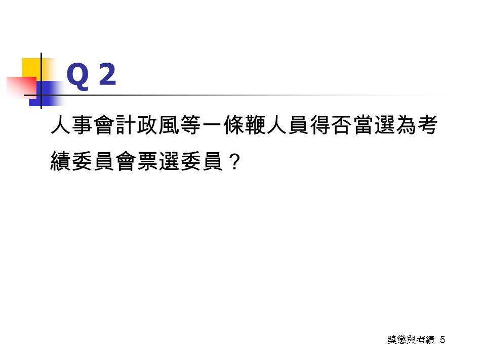 獎懲與考績 5 Q 2 人事會計政風等一條鞭人員得否當選為考 績委員會票選委員?