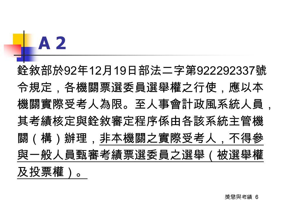 獎懲與考績 6 A 2 銓敘部於 92 年 12 月 19 日部法二字第 922292337 號 令規定,各機關票選委員選舉權之行使,應以本 機關實際受考人為限。至人事會計政風系統人員, 其考績核定與銓敘審定程序係由各該系統主管機 關(構)辦理,非本機關之實際受考人,不得參 與一般人員甄審考績票選委員之選舉(被選舉權 及投票權)。