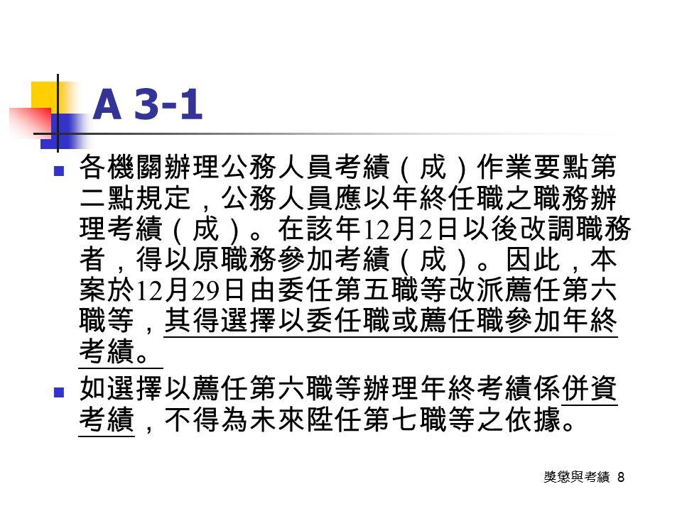 獎懲與考績 8 A 3-1 各機關辦理公務人員考績(成)作業要點第 二點規定,公務人員應以年終任職之職務辦 理考績(成)。在該年 12 月 2 日以後改調職務 者,得以原職務參加考績(成)。因此,本 案於 12 月 29 日由委任第五職等改派薦任第六 職等,其得選擇以委任職或薦任職參加年終 考績。 如選擇以薦任第六職等辦理年終考績係併資 考績,不得為未來陞任第七職等之依據。
