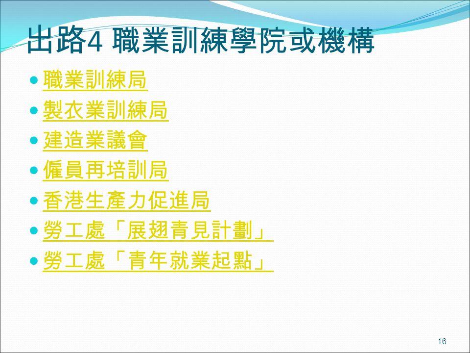 16 出路 4 職業訓練學院或機構 職業訓練局 製衣業訓練局 建造業議會 僱員再培訓局 香港生產力促進局 勞工處「展翅青見計劃」 勞工處「青年就業起點」
