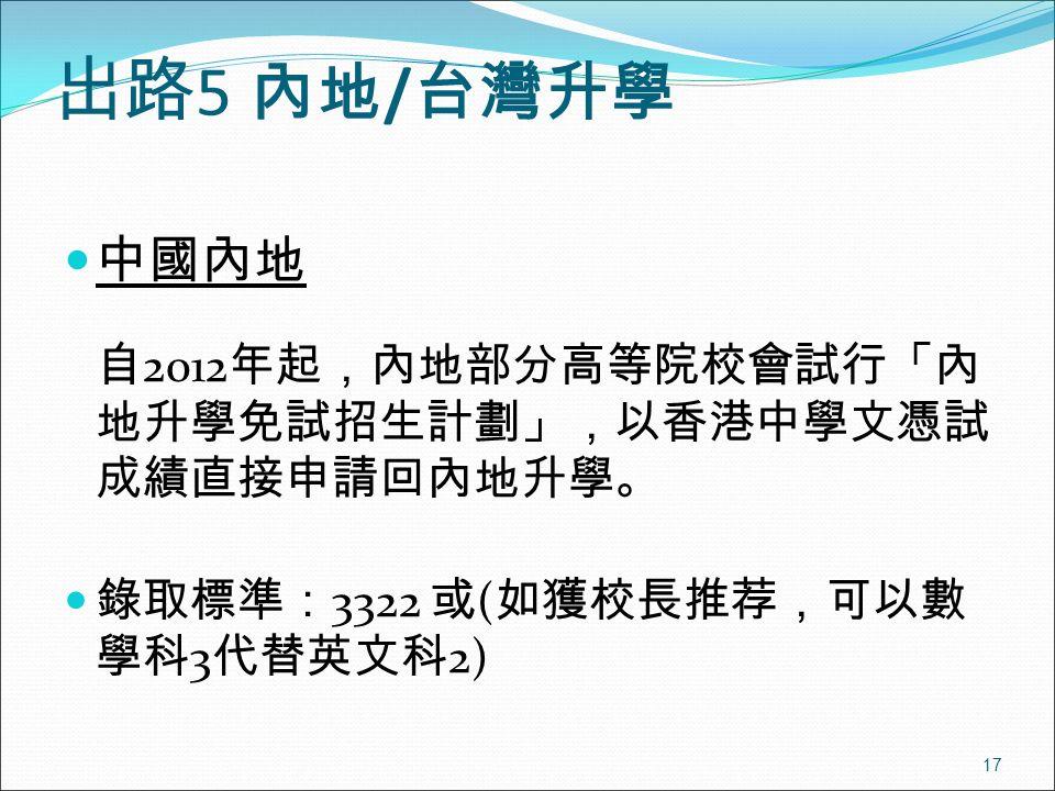 17 出路 5 內地 / 台灣升學 中國內地 自 2012 年起,內地部分高等院校會試行「內 地升學免試招生計劃」,以香港中學文憑試 成績直接申請回內地升學。 錄取標準: 3322 或 ( 如獲校長推荐,可以數 學科 3 代替英文科 2)