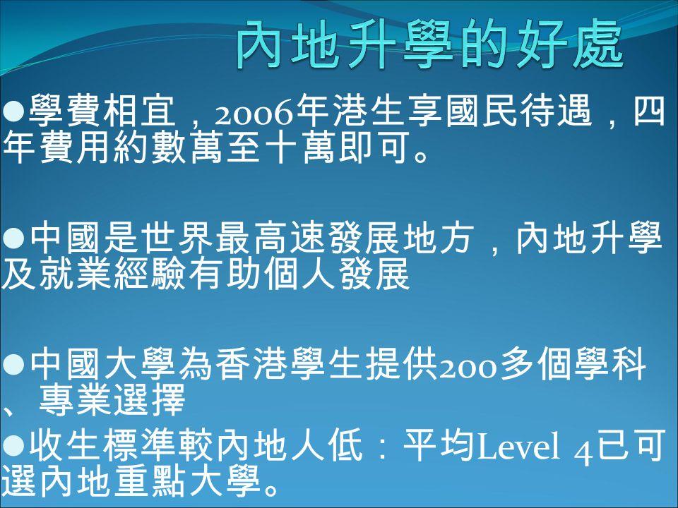 學費相宜, 2006 年港生享國民待遇,四 年費用約數萬至十萬即可。 中國是世界最高速發展地方,內地升學 及就業經驗有助個人發展 中國大學為香港學生提供 200 多個學科 、專業選擇 收生標準較內地人低:平均 Level 4 已可 選內地重點大學。