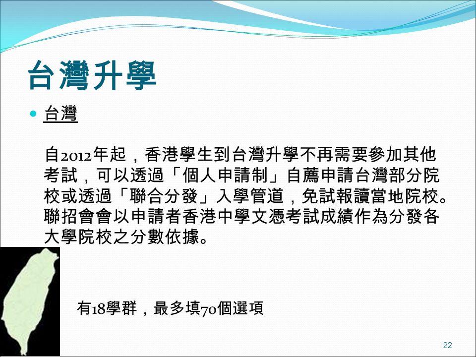 22 台灣升學 台灣 自 2012 年起,香港學生到台灣升學不再需要參加其他 考試,可以透過「個人申請制」自薦申請台灣部分院 校或透過「聯合分發」入學管道,免試報讀當地院校。 聯招會會以申請者香港中學文憑考試成績作為分發各 大學院校之分數依據。 有 18 學群,最多填 70 個選項
