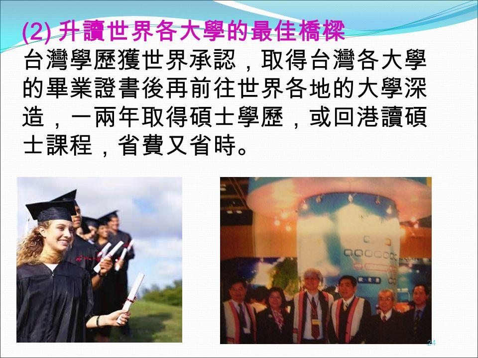 (2) 升讀世界各大學的最佳橋樑 台灣學歷獲世界承認,取得台灣各大學 的畢業證書後再前往世界各地的大學深 造,一兩年取得碩士學歷,或回港讀碩 士課程,省費又省時。 24