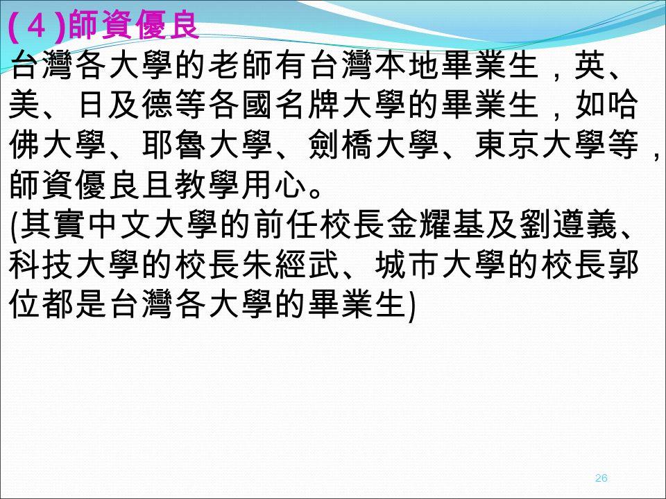 ( 4 ) 師資優良 台灣各大學的老師有台灣本地畢業生,英、 美、日及德等各國名牌大學的畢業生,如哈 佛大學、耶魯大學、劍橋大學、東京大學等, 師資優良且教學用心。 ( 其實中文大學的前任校長金耀基及劉遵義、 科技大學的校長朱經武、城市大學的校長郭 位都是台灣各大學的畢業生 ) 26