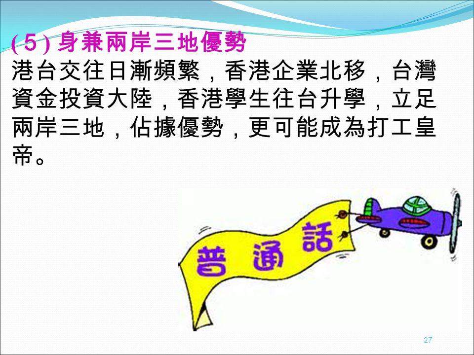 ( 5 ) 身兼兩岸三地優勢 港台交往日漸頻繁,香港企業北移,台灣 資金投資大陸,香港學生往台升學,立足 兩岸三地,佔據優勢,更可能成為打工皇 帝。 27