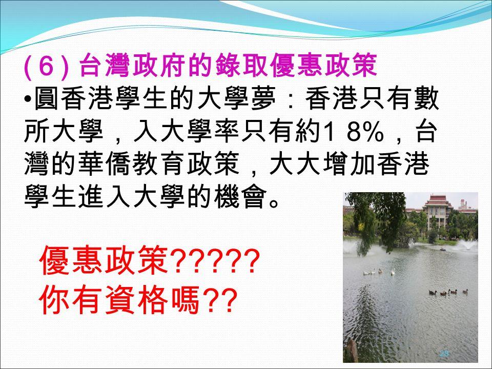 ( 6 ) 台灣政府的錄取優惠政策 圓香港學生的大學夢:香港只有數 所大學,入大學率只有約 1 8% ,台 灣的華僑教育政策,大大增加香港 學生進入大學的機會。 28 優惠政策 .
