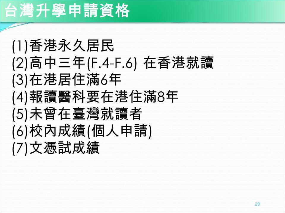 (1) 香港永久居民 (2) 高中三年 (F.4-F.6) 在香港就讀 (3) 在港居住滿 6 年 (4) 報讀醫科要在港住滿 8 年 (5) 未曾在臺灣就讀者 (6) 校內成績 ( 個人申請 ) (7) 文憑試成績 台灣升學申請資格 29