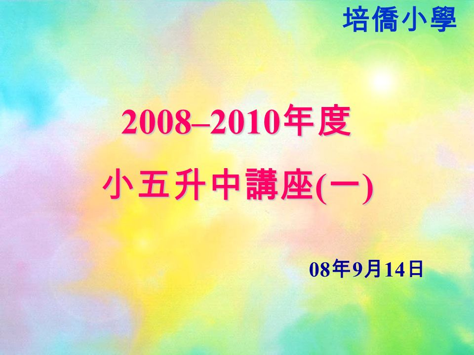 2008–2010 年度 小五升中講座 ( 一 ) 08 年 9 月 14 日 培僑小學