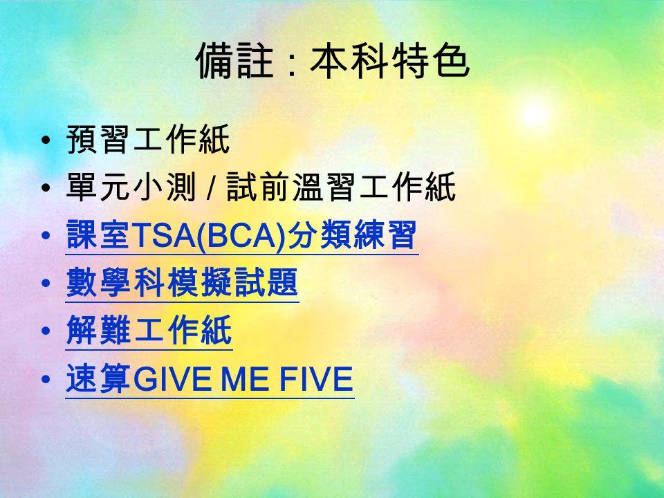 備註 : 本科特色 預習工作紙 單元小測 / 試前溫習工作紙 課室 TSA(BCA) 分類練習 數學科模擬試題 解難工作紙 速算 GIVE ME FIVE