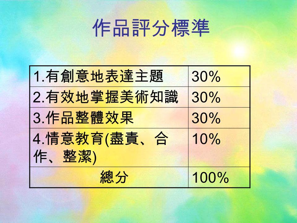作品評分標準 1. 有創意地表達主題 30% 2. 有效地掌握美術知識 30% 3. 作品整體效果 30% 4. 情意教育 ( 盡責、合 作、整潔 ) 10% 總分 100%