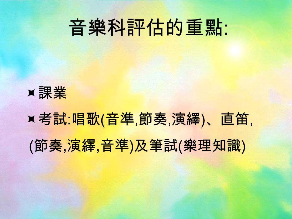 音樂科評估的重點 :  課業  考試 : 唱歌 ( 音準, 節奏, 演繹 ) 、直笛, ( 節奏, 演繹, 音準 ) 及筆試 ( 樂理知識 )