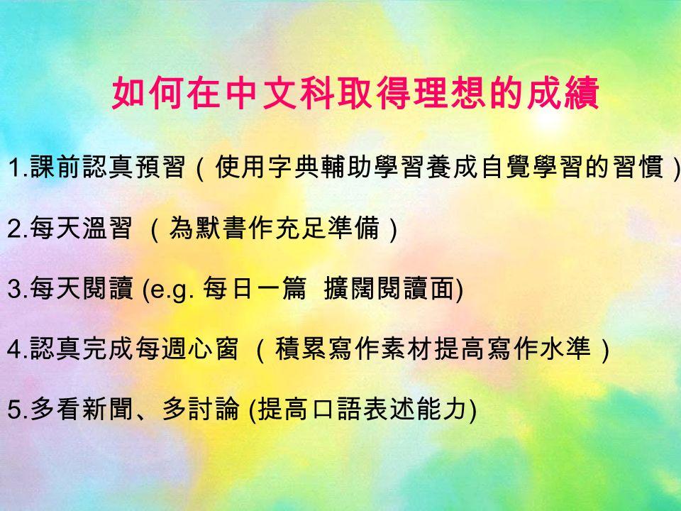 如何在中文科取得理想的成績 1. 課前認真預習(使用字典輔助學習養成自覺學習的習慣) 2. 每天溫習 (為默書作充足準備) 3.