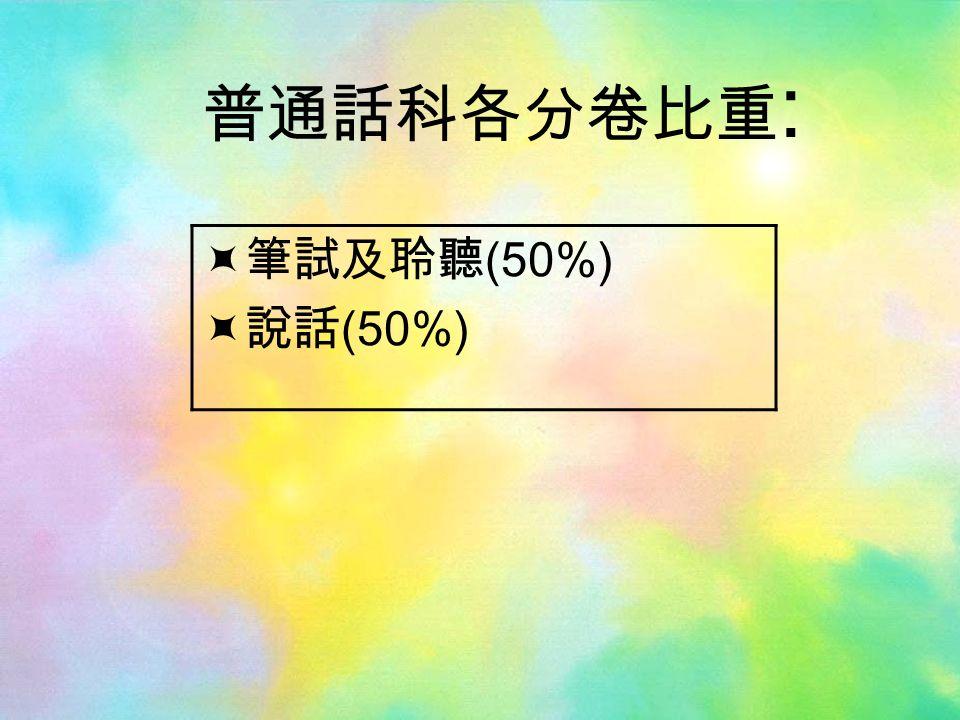 普通話科各分卷比重 :  筆試及聆聽 (50%)  說話 (50%)