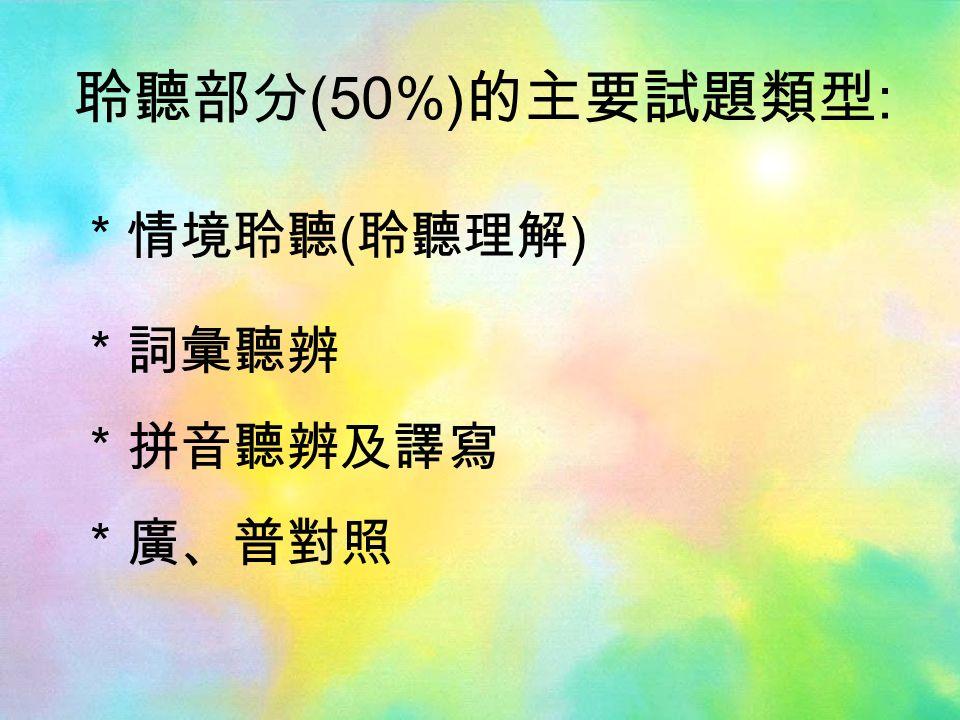 聆聽部分 (50%) 的主要試題類型 : *情境聆聽 ( 聆聽理解 ) *詞彙聽辨 *拼音聽辨及譯寫 *廣、普對照