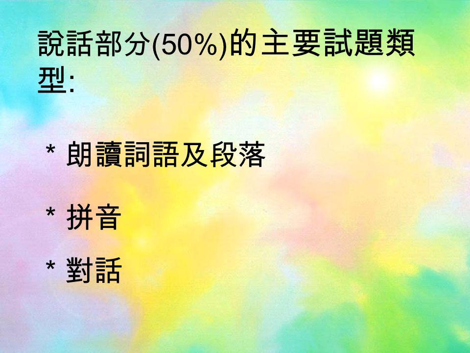 說話部分 (50%) 的主要試題類 型 : *朗讀詞語及段落 *拼音 *對話