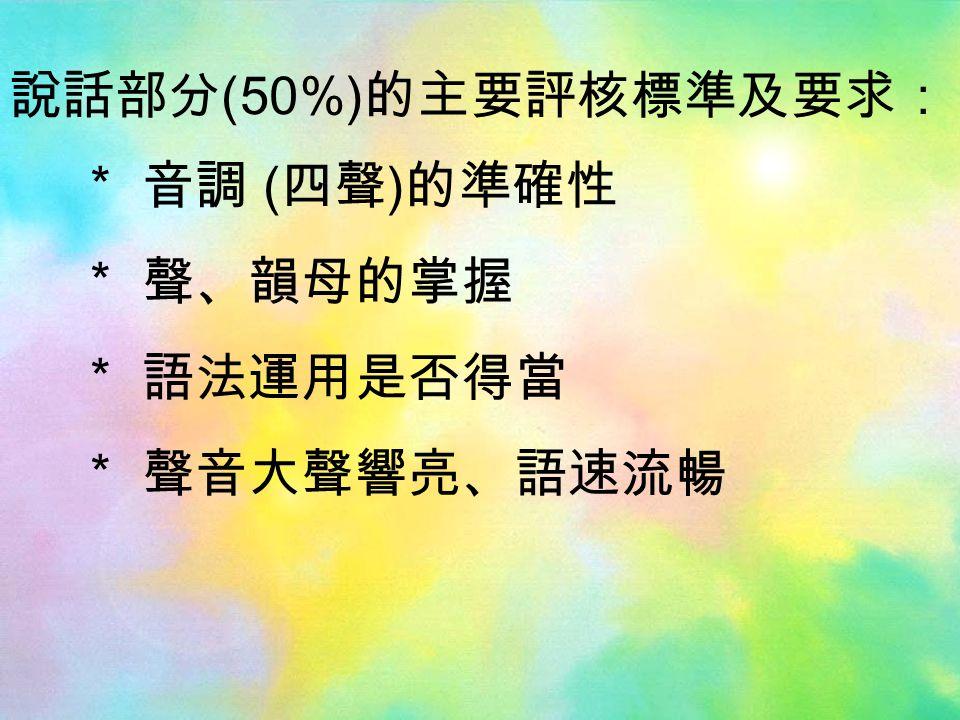 說話部分 (50%) 的主要評核標準及要求: * 音調 ( 四聲 ) 的準確性 * 聲、韻母的掌握 * 語法運用是否得當 * 聲音大聲響亮、語速流暢