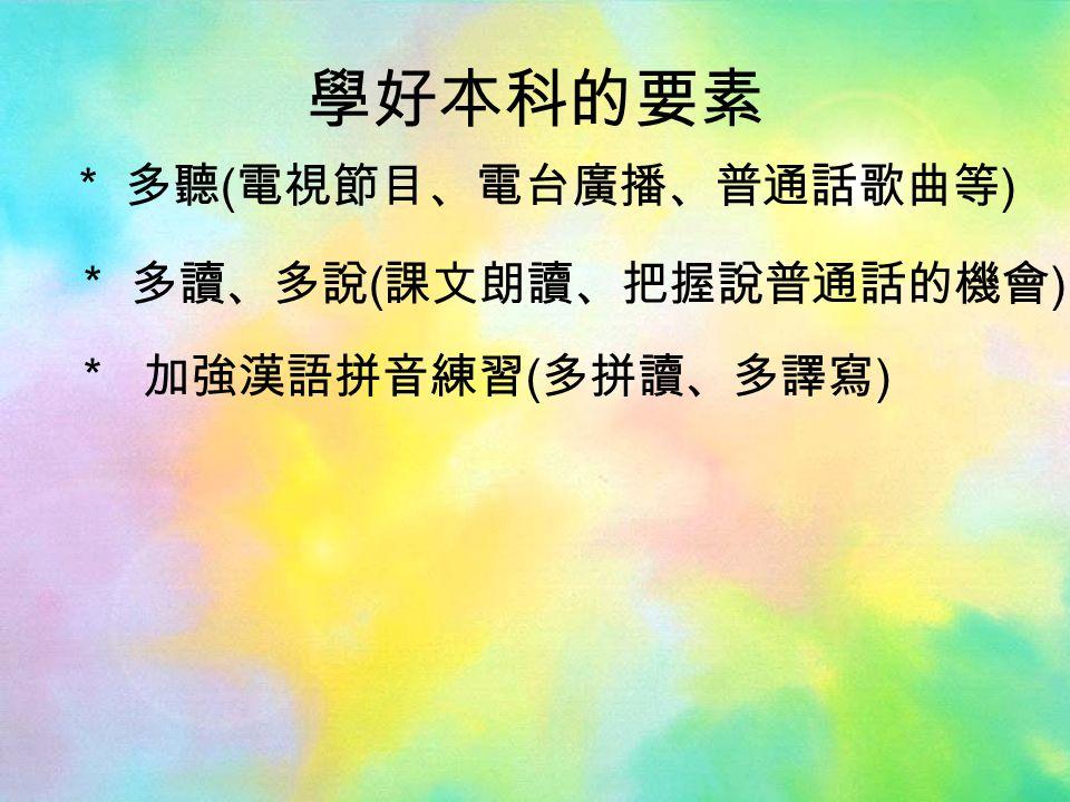學好本科的要素 * 多聽 ( 電視節目、電台廣播、普通話歌曲等 ) * 加強漢語拼音練習 ( 多拼讀、多譯寫 ) * 多讀、多說 ( 課文朗讀、把握說普通話的機會 )