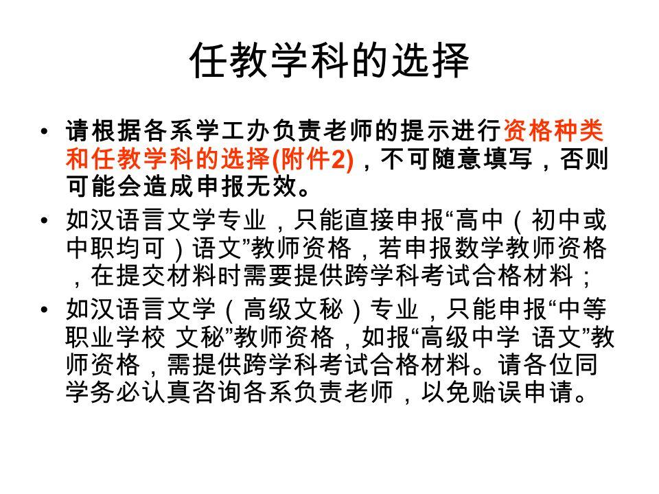 任教学科的选择 请根据各系学工办负责老师的提示进行资格种类 和任教学科的选择 ( 附件 2) ,不可随意填写,否则 可能会造成申报无效。 如汉语言文学专业,只能直接申报 高中(初中或 中职均可)语文 教师资格,若申报数学教师资格 ,在提交材料时需要提供跨学科考试合格材料; 如汉语言文学(高级文秘)专业,只能申报 中等 职业学校 文秘 教师资格,如报 高级中学 语文 教 师资格,需提供跨学科考试合格材料。请各位同 学务必认真咨询各系负责老师,以免贻误申请。
