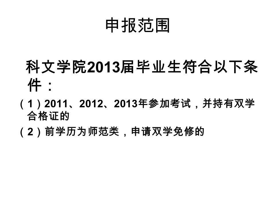 申报范围 科文学院 2013 届毕业生符合以下条 件: ( 1 ) 2011 、 2012 、 2013 年参加考试,并持有双学 合格证的 ( 2 )前学历为师范类,申请双学免修的