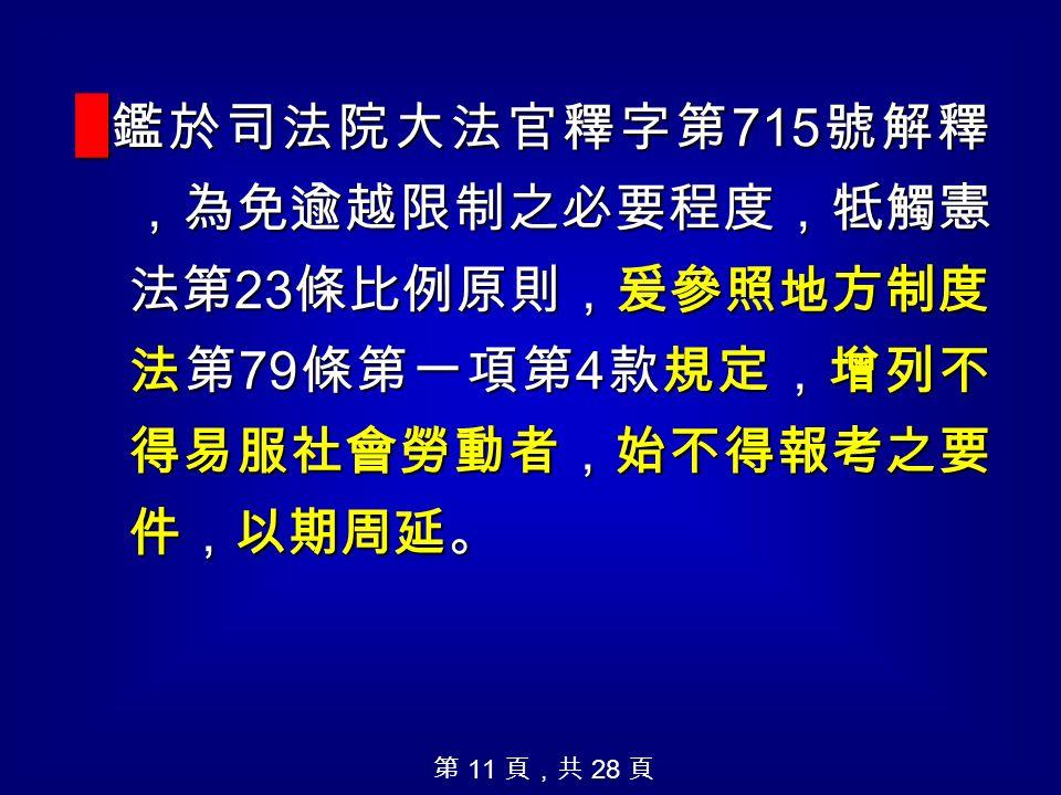 █ 鑑於司法院大法官釋字第 715 號解釋 ,為免逾越限制之必要程度,牴觸憲 法第 23 條比例原則,爰參照地方制度 法第 79 條第一項第 4 款規定,增列不 得易服社會勞動者,始不得報考之要 件,以期周延。 第 11 頁,共 28 頁