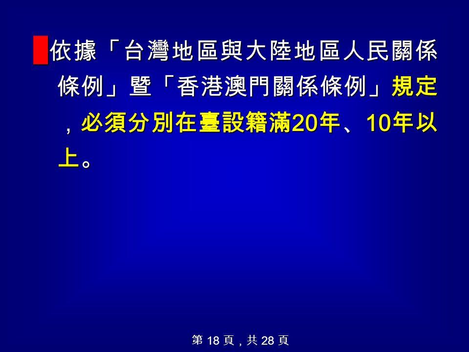█ 依據「台灣地區與大陸地區人民關係 條例」暨「香港澳門關係條例」規定 ,必須分別在臺設籍滿 20 年、 10 年以 上。 第 18 頁,共 28 頁