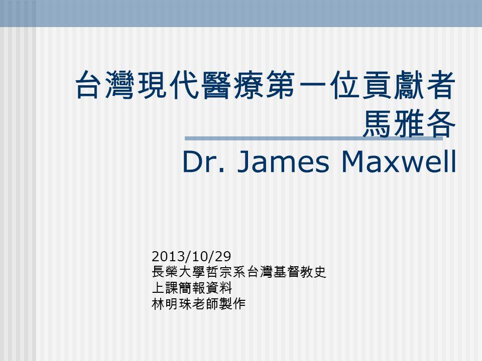 台灣現代醫療第一位貢獻者 馬雅各 Dr. James Maxwell 2013/10/29 長榮大學哲宗系台灣基督教史 上課簡報資料 林明珠老師製作