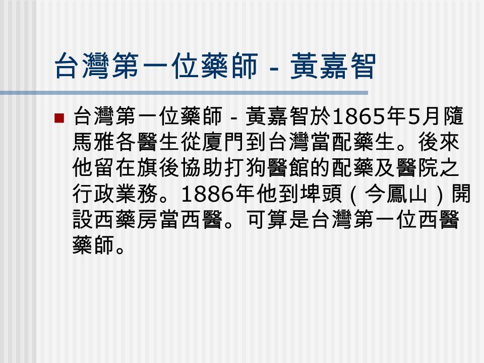 台灣第一位藥師-黃嘉智 台灣第一位藥師-黃嘉智於 1865 年 5 月隨 馬雅各醫生從廈門到台灣當配藥生。後來 他留在旗後協助打狗醫館的配藥及醫院之 行政業務。 1886 年他到埤頭(今鳳山)開 設西藥房當西醫。可算是台灣第一位西醫 藥師。
