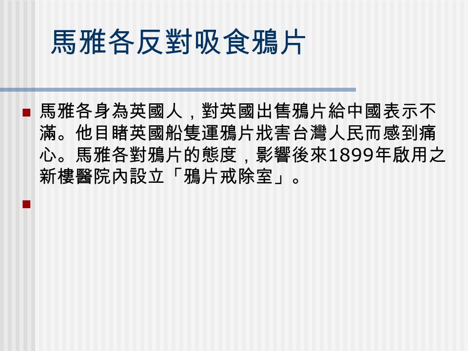 馬雅各反對吸食鴉片 馬雅各身為英國人,對英國出售鴉片給中國表示不 滿。他目睹英國船隻運鴉片戕害台灣人民而感到痛 心。馬雅各對鴉片的態度,影響後來 1899 年啟用之 新樓醫院內設立「鴉片戒除室」。