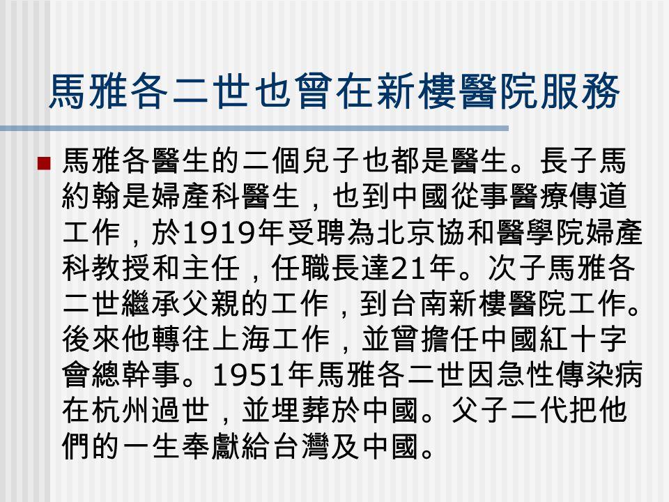 馬雅各二世也曾在新樓醫院服務 馬雅各醫生的二個兒子也都是醫生。長子馬 約翰是婦產科醫生,也到中國從事醫療傳道 工作,於 1919 年受聘為北京協和醫學院婦產 科教授和主任,任職長達 21 年。次子馬雅各 二世繼承父親的工作,到台南新樓醫院工作。 後來他轉往上海工作,並曾擔任中國紅十字 會總幹事。 1951 年馬雅各二世因急性傳染病 在杭州過世,並埋葬於中國。父子二代把他 們的一生奉獻給台灣及中國。