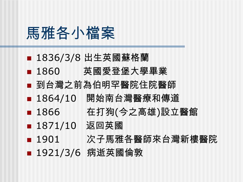 馬雅各小檔案 1836/3/8 出生英國蘇格蘭 1860 英國愛登堡大學畢業 到台灣之前為伯明罕醫院住院醫師 1864/10 開始南台灣醫療和傳道 1866 在打狗 ( 今之高雄 ) 設立醫館 1871/10 返回英國 1901 次子馬雅各醫師來台灣新樓醫院 1921/3/6 病逝英國倫敦