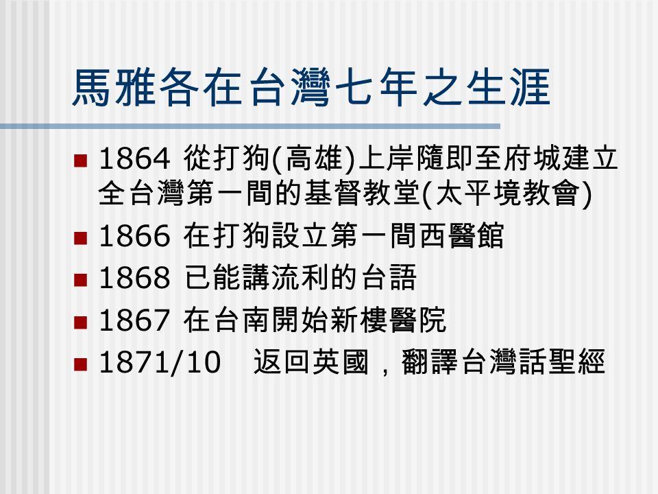 馬雅各在台灣七年之生涯 1864 從打狗 ( 高雄 ) 上岸隨即至府城建立 全台灣第一間的基督教堂 ( 太平境教會 ) 1866 在打狗設立第一間西醫館 1868 已能講流利的台語 1867 在台南開始新樓醫院 1871/10 返回英國,翻譯台灣話聖經