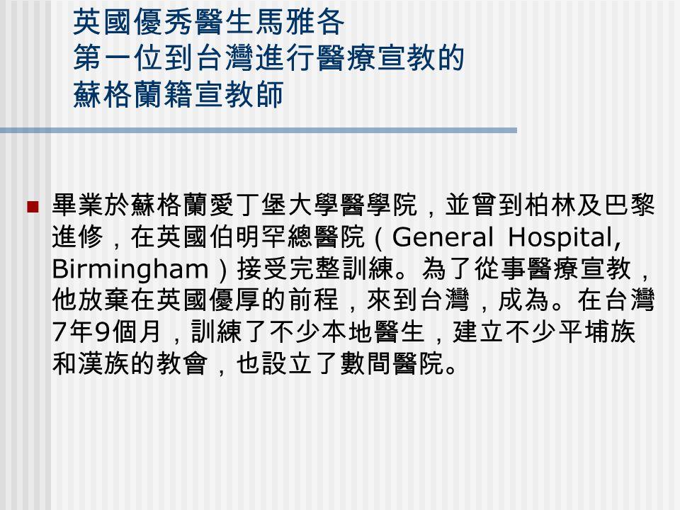 英國優秀醫生馬雅各 第一位到台灣進行醫療宣教的 蘇格蘭籍宣教師 畢業於蘇格蘭愛丁堡大學醫學院,並曾到柏林及巴黎 進修,在英國伯明罕總醫院( General Hospital, Birmingham )接受完整訓練。為了從事醫療宣教, 他放棄在英國優厚的前程,來到台灣,成為。在台灣 7 年 9 個月,訓練了不少本地醫生,建立不少平埔族 和漢族的教會,也設立了數間醫院。
